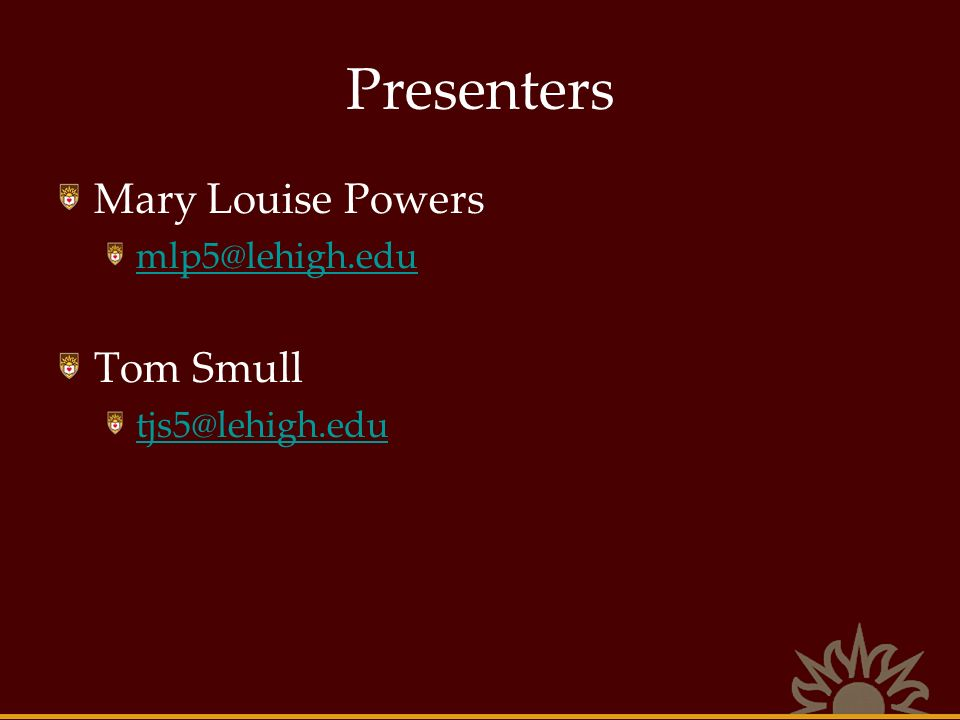 Presenters Mary Louise Powers mlp5@lehigh.edu Tom Smull tjs5@lehigh.edu
