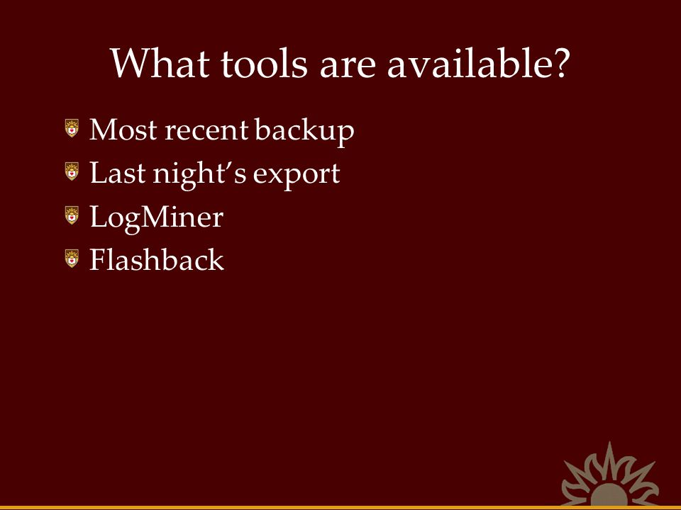 What tools are available? Most recent backup Last nights export LogMiner Flashback