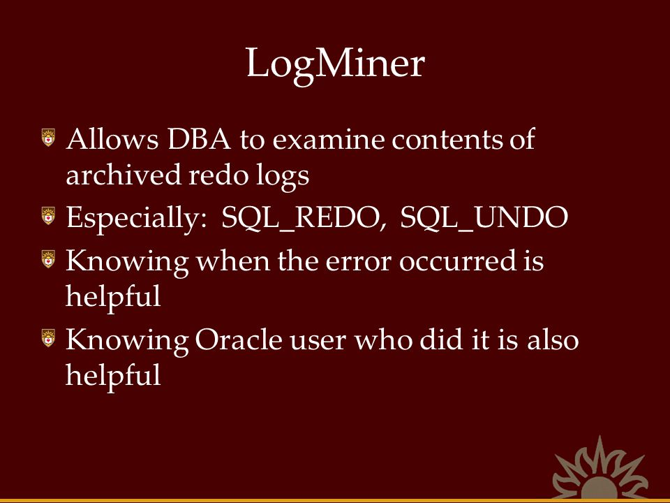 LogMiner Allows DBA to examine contents of archived redo logs Especially: SQL_REDO, SQL_UNDO Knowing when the error occurred is helpful Knowing Oracle user who did it is also helpful