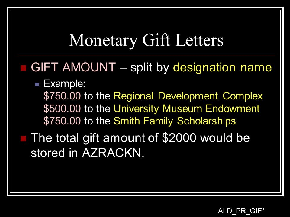 Monetary Gift Letters GIFT AMOUNT – split by designation name Example: $750.00 to the Regional Development Complex $500.00 to the University Museum Endowment $750.00 to the Smith Family Scholarships The total gift amount of $2000 would be stored in AZRACKN.