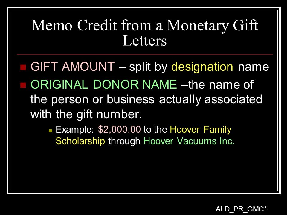 Memo Credit from a Monetary Gift Letters GIFT AMOUNT – split by designation name ORIGINAL DONOR NAME –the name of the person or business actually associated with the gift number.