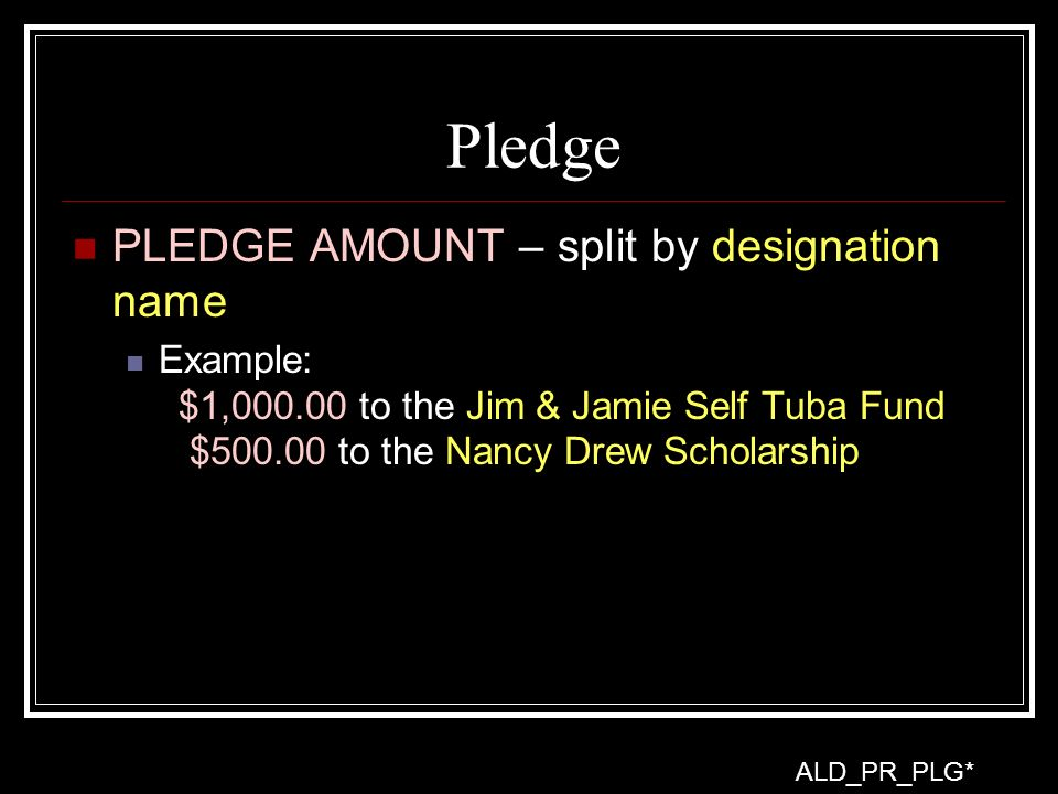 Pledge PLEDGE AMOUNT – split by designation name Example: $1,000.00 to the Jim & Jamie Self Tuba Fund $500.00 to the Nancy Drew Scholarship ALD_PR_PLG*