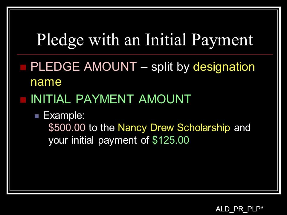 Pledge with an Initial Payment PLEDGE AMOUNT – split by designation name INITIAL PAYMENT AMOUNT Example: $500.00 to the Nancy Drew Scholarship and your initial payment of $125.00 ALD_PR_PLP*