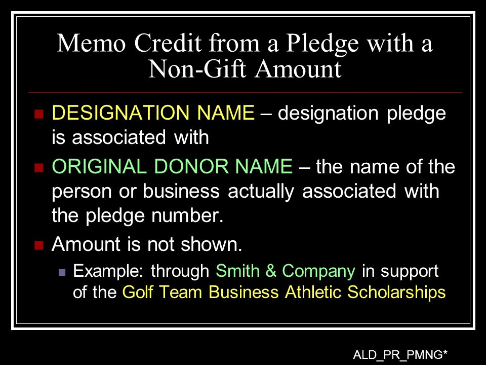 Memo Credit from a Pledge with a Non-Gift Amount DESIGNATION NAME – designation pledge is associated with ORIGINAL DONOR NAME – the name of the person or business actually associated with the pledge number.