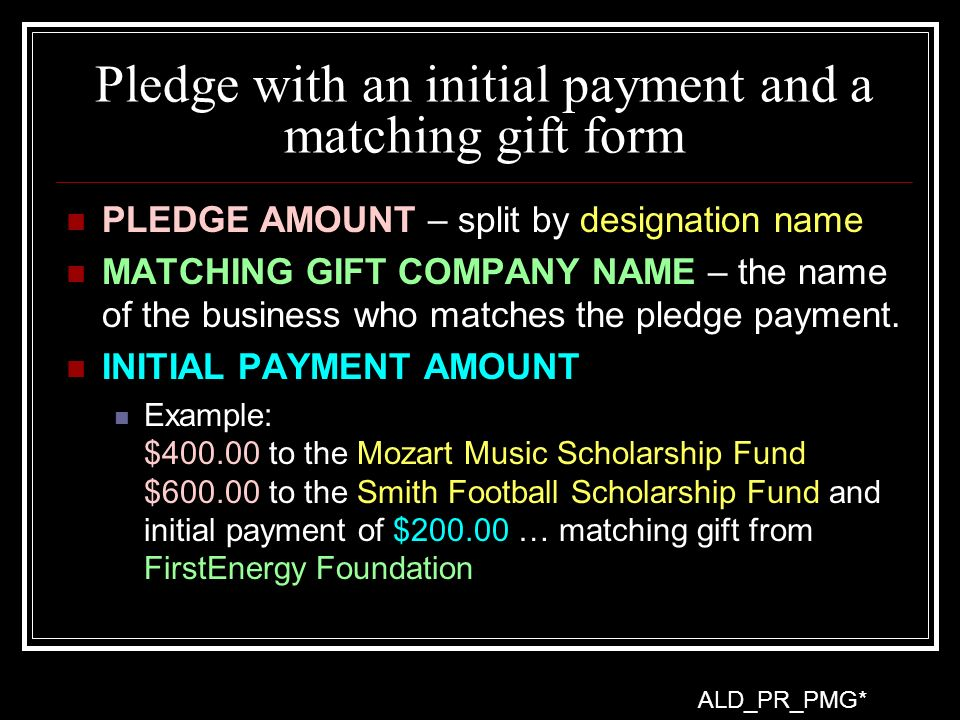 Pledge with an initial payment and a matching gift form PLEDGE AMOUNT – split by designation name MATCHING GIFT COMPANY NAME – the name of the business who matches the pledge payment.