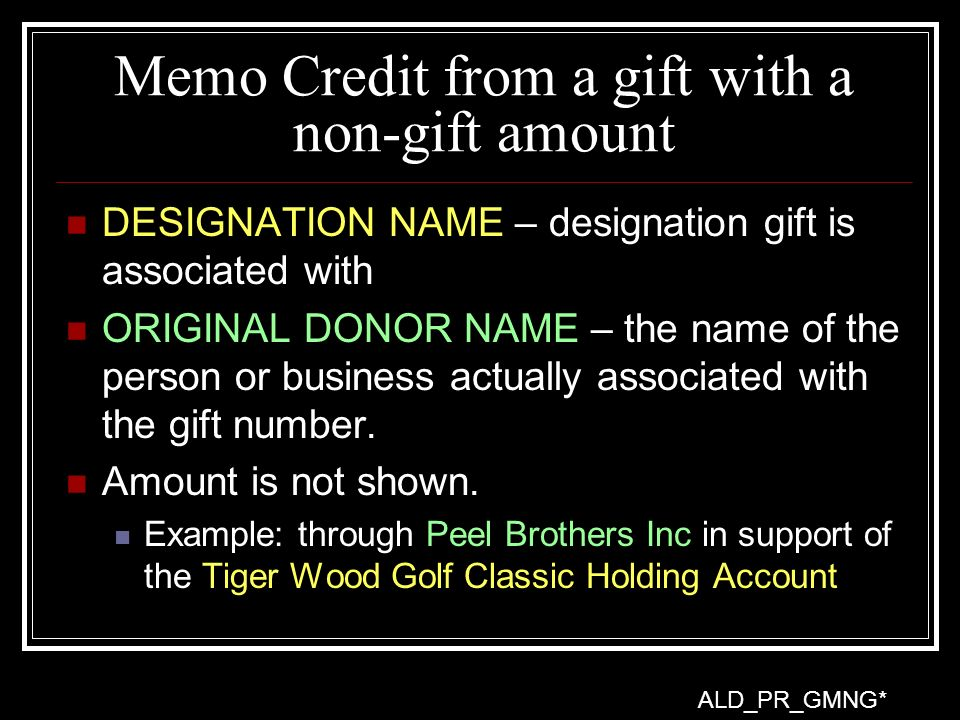 Memo Credit from a gift with a non-gift amount DESIGNATION NAME – designation gift is associated with ORIGINAL DONOR NAME – the name of the person or business actually associated with the gift number.