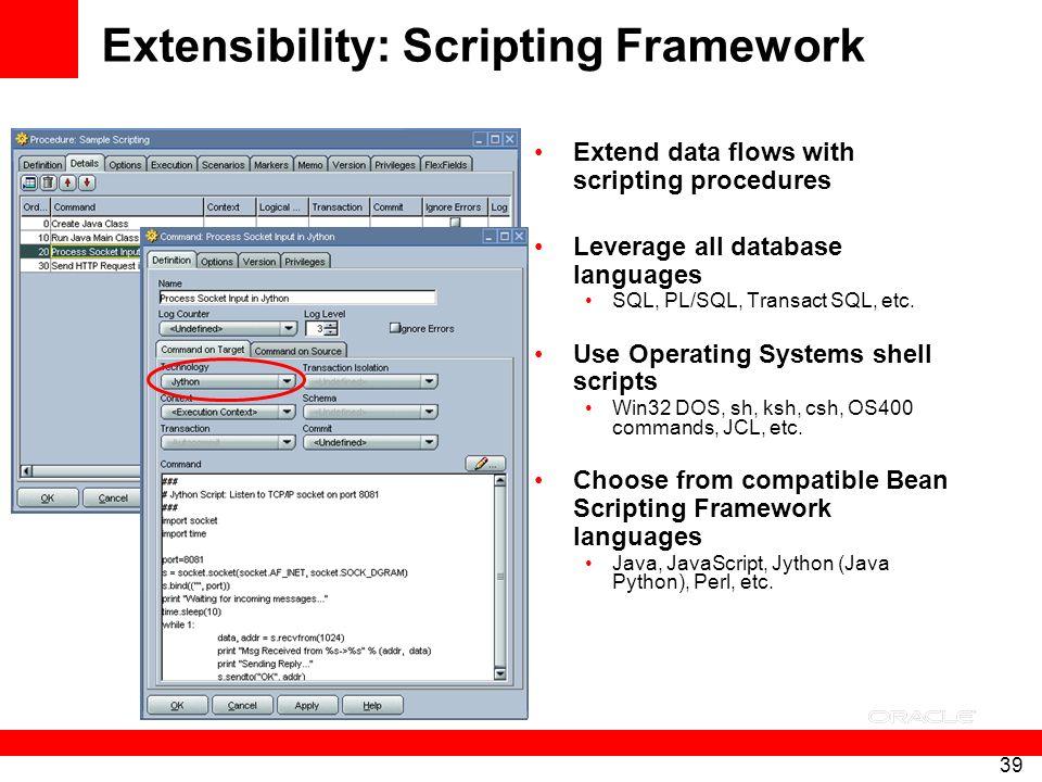 39 Extensibility: Scripting Framework Extend data flows with scripting procedures Leverage all database languages SQL, PL/SQL, Transact SQL, etc. Use