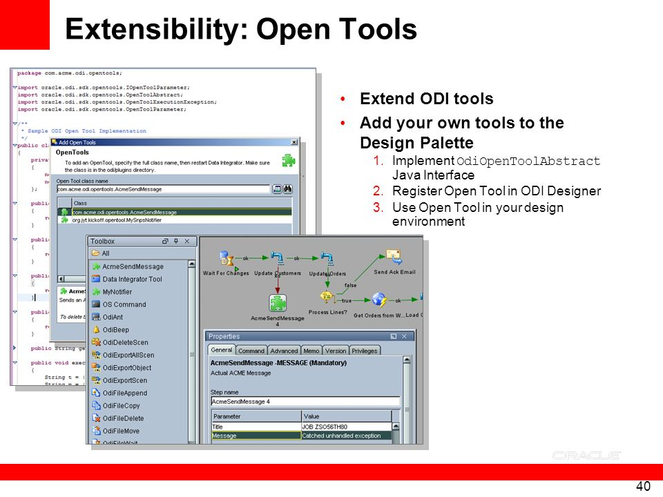 40 Extensibility: Open Tools Extend ODI tools Add your own tools to the Design Palette 1.Implement OdiOpenToolAbstract Java Interface 2.Register Open