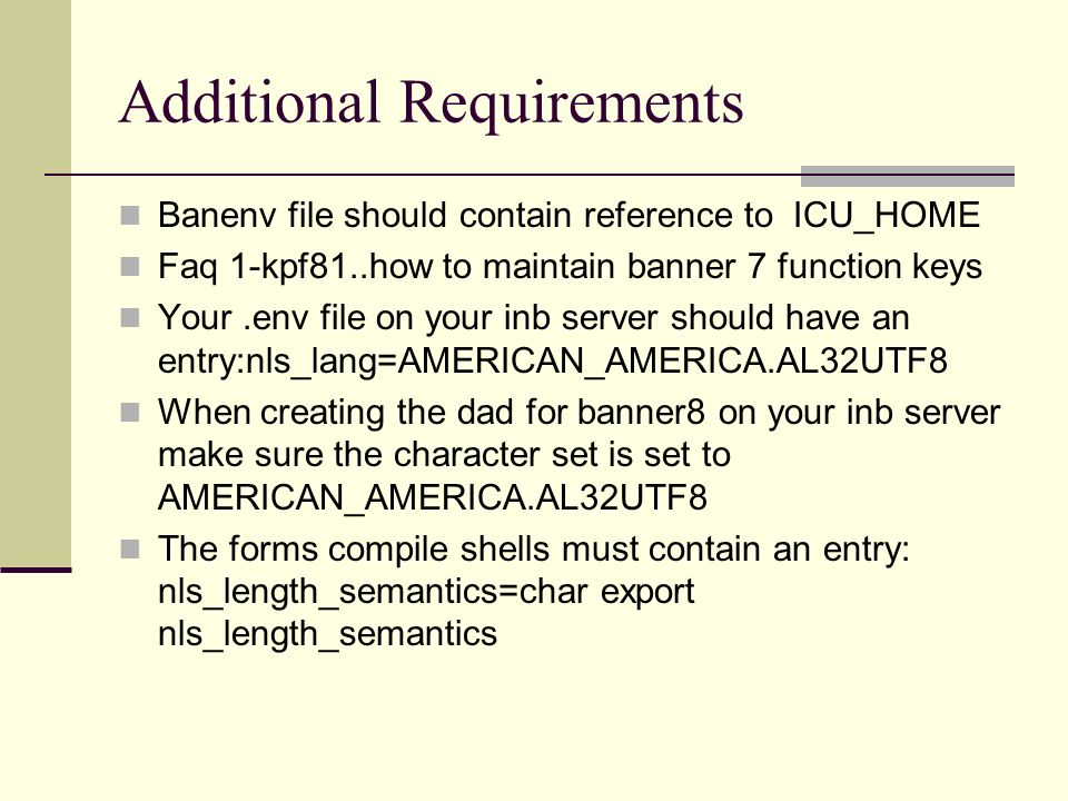 Additional Requirements Banenv file should contain reference to ICU_HOME Faq 1-kpf81..how to maintain banner 7 function keys Your.env file on your inb server should have an entry:nls_lang=AMERICAN_AMERICA.AL32UTF8 When creating the dad for banner8 on your inb server make sure the character set is set to AMERICAN_AMERICA.AL32UTF8 The forms compile shells must contain an entry: nls_length_semantics=char export nls_length_semantics