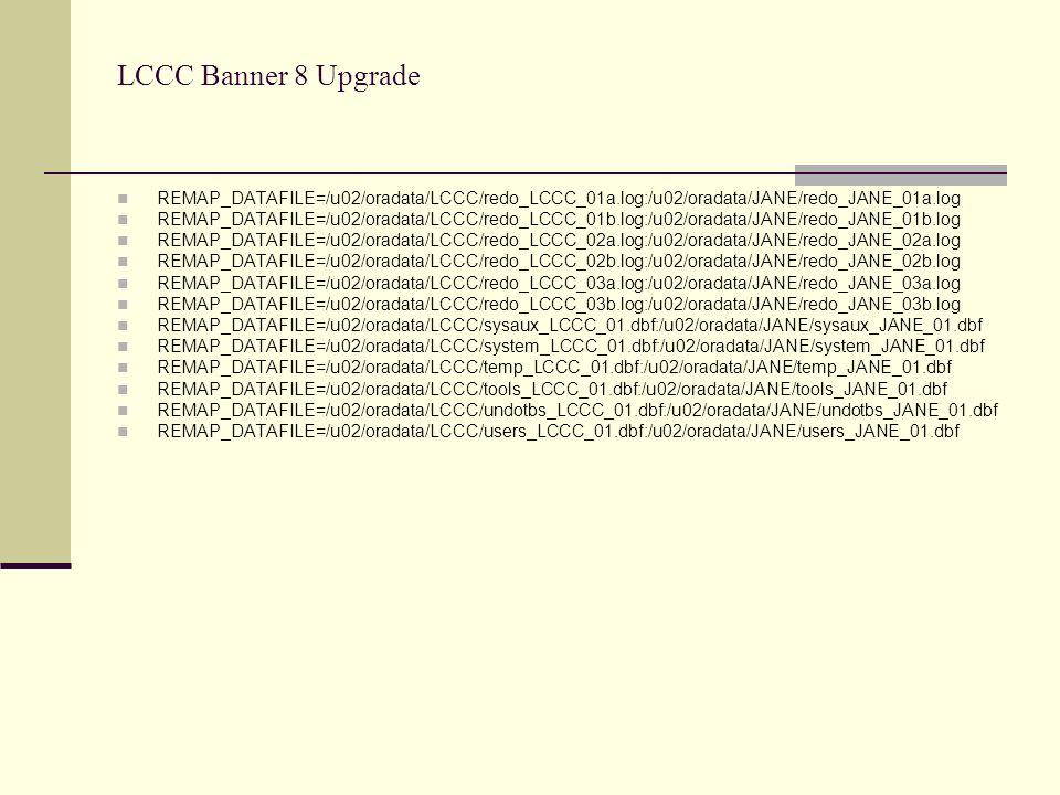 LCCC Banner 8 Upgrade REMAP_DATAFILE=/u02/oradata/LCCC/redo_LCCC_01a.log:/u02/oradata/JANE/redo_JANE_01a.log REMAP_DATAFILE=/u02/oradata/LCCC/redo_LCCC_01b.log:/u02/oradata/JANE/redo_JANE_01b.log REMAP_DATAFILE=/u02/oradata/LCCC/redo_LCCC_02a.log:/u02/oradata/JANE/redo_JANE_02a.log REMAP_DATAFILE=/u02/oradata/LCCC/redo_LCCC_02b.log:/u02/oradata/JANE/redo_JANE_02b.log REMAP_DATAFILE=/u02/oradata/LCCC/redo_LCCC_03a.log:/u02/oradata/JANE/redo_JANE_03a.log REMAP_DATAFILE=/u02/oradata/LCCC/redo_LCCC_03b.log:/u02/oradata/JANE/redo_JANE_03b.log REMAP_DATAFILE=/u02/oradata/LCCC/sysaux_LCCC_01.dbf:/u02/oradata/JANE/sysaux_JANE_01.dbf REMAP_DATAFILE=/u02/oradata/LCCC/system_LCCC_01.dbf:/u02/oradata/JANE/system_JANE_01.dbf REMAP_DATAFILE=/u02/oradata/LCCC/temp_LCCC_01.dbf:/u02/oradata/JANE/temp_JANE_01.dbf REMAP_DATAFILE=/u02/oradata/LCCC/tools_LCCC_01.dbf:/u02/oradata/JANE/tools_JANE_01.dbf REMAP_DATAFILE=/u02/oradata/LCCC/undotbs_LCCC_01.dbf:/u02/oradata/JANE/undotbs_JANE_01.dbf REMAP_DATAFILE=/u02/oradata/LCCC/users_LCCC_01.dbf:/u02/oradata/JANE/users_JANE_01.dbf