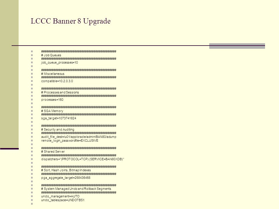 LCCC Banner 8 Upgrade ########################################### # Job Queues ########################################### job_queue_processes=10 ########################################### # Miscellaneous ########################################### compatible=10.2.0.3.0 ########################################### # Processes and Sessions ########################################### processes=150 ########################################### # SGA Memory ########################################### sga_target=1073741824 ########################################### # Security and Auditing ########################################### audit_file_dest=/u01/app/oracle/admin/BAN80/adump remote_login_passwordfile=EXCLUSIVE ########################################### # Shared Server ########################################### dispatchers= (PROTOCOL=TCP) (SERVICE=BAN80XDB) ########################################### # Sort, Hash Joins, Bitmap Indexes ########################################### pga_aggregate_target=268435456 ########################################### # System Managed Undo and Rollback Segments ########################################### undo_management=AUTO undo_tablespace=UNDOTBS1