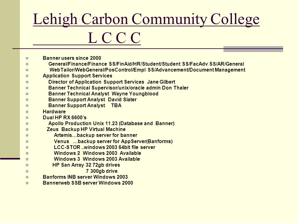 Lehigh Carbon Community College L C C C Banner users since 2000 General/Finance/Finance SS/FinAid/HR/Student/Student SS/FacAdv SS/AR/General WebTailor/WebGeneral/PosControl/Empl SS/Advancement/Document Management Application Support Services Director of Application Support Services Jane Gilbert Banner Technical Supervisor/unix/oracle admin Don Thaler Banner Technical Analyst Wayne Youngblood Banner Support Analyst David Slater Banner Support Analyst TBA Hardware Dual HP RX 6600s Apollo Production Unix 11.23 (Database and Banner) Zeus Backup HP Virtual Machine Artemis…backup server for banner Venus …backup server for AppServer(Banforms) LCC-STOR..windows 2003 64bit file server Windows 2 Windows 2003 Available Windows 3 Windows 2003 Available HP San Array 32 72gb drives 7 300gb drive Banforms INB server Windows 2003 Bannerweb SSB server Windows 2000