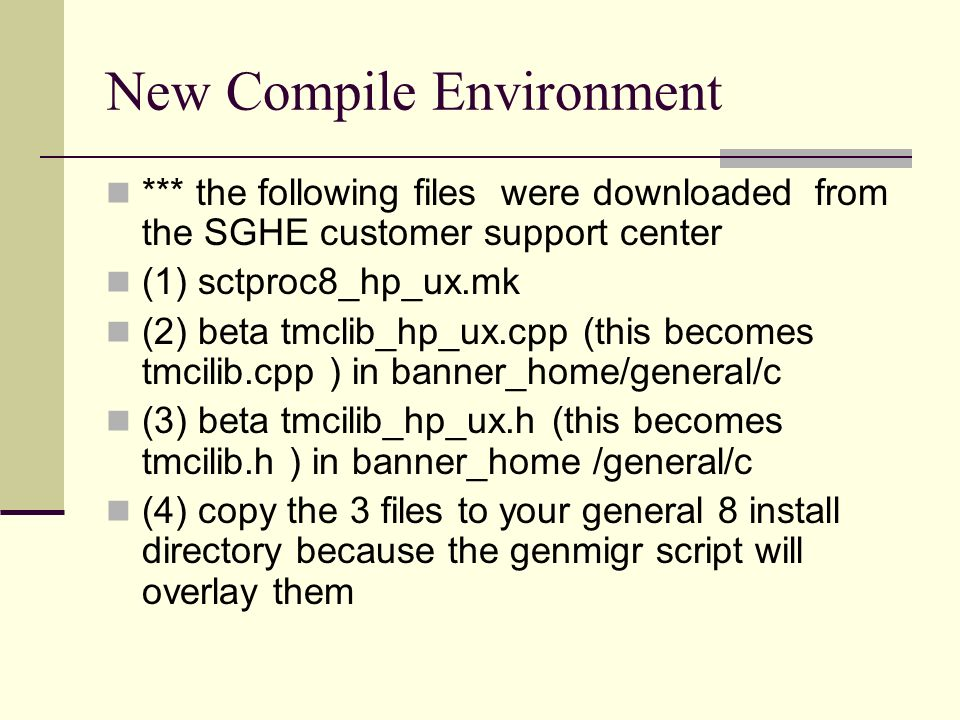New Compile Environment *** the following files were downloaded from the SGHE customer support center (1) sctproc8_hp_ux.mk (2) beta tmclib_hp_ux.cpp (this becomes tmcilib.cpp ) in banner_home/general/c (3) beta tmcilib_hp_ux.h (this becomes tmcilib.h ) in banner_home /general/c (4) copy the 3 files to your general 8 install directory because the genmigr script will overlay them