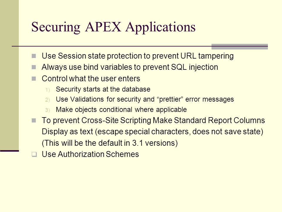 Securing APEX Applications Use Session state protection to prevent URL tampering Always use bind variables to prevent SQL injection Control what the user enters 1) Security starts at the database 2) Use Validations for security and prettier error messages 3) Make objects conditional where applicable To prevent Cross-Site Scripting Make Standard Report Columns Display as text (escape special characters, does not save state) (This will be the default in 3.1 versions) Use Authorization Schemes