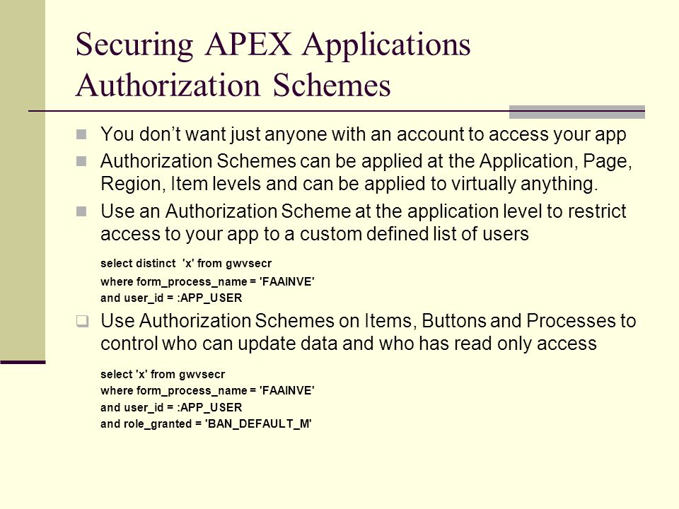 Securing APEX Applications Authorization Schemes You dont want just anyone with an account to access your app Authorization Schemes can be applied at the Application, Page, Region, Item levels and can be applied to virtually anything.