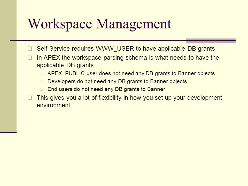Workspace Management Self-Service requires WWW_USER to have applicable DB grants In APEX the workspace parsing schema is what needs to have the applicable DB grants APEX_PUBLIC user does not need any DB grants to Banner objects Developers do not need any DB grants to Banner objects End users do not need any DB grants to Banner This gives you a lot of flexibility in how you set up your development environment