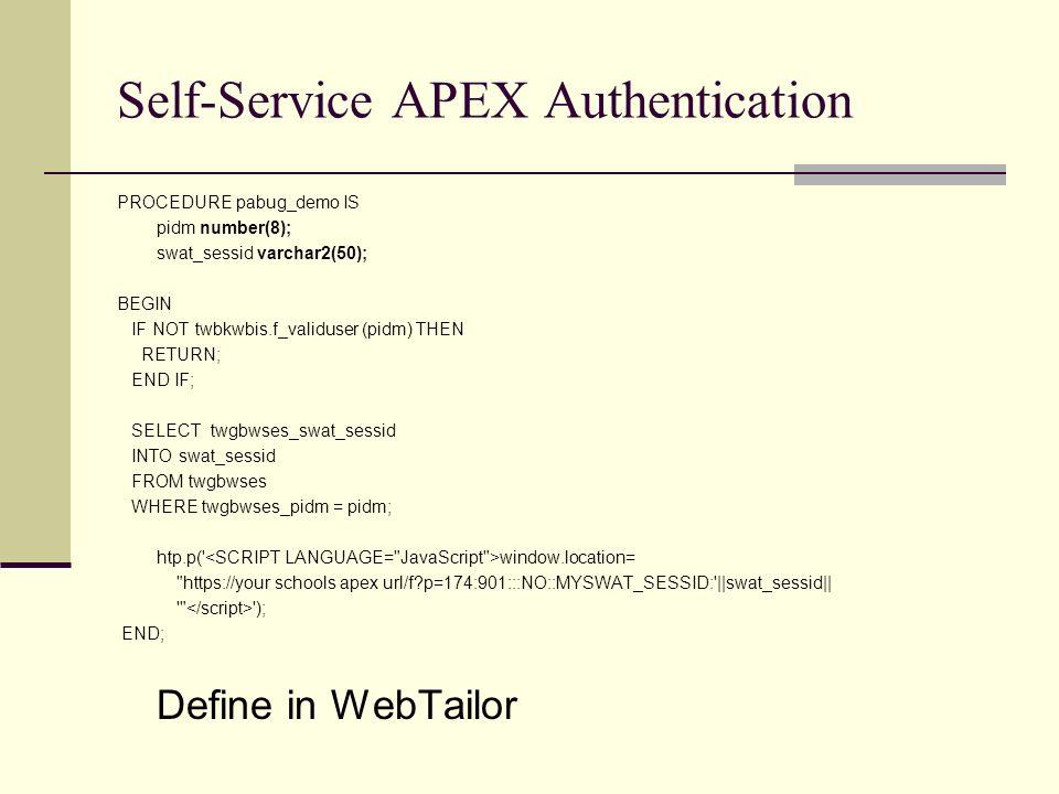 Self-Service APEX Authentication PROCEDURE pabug_demo IS pidm number(8); swat_sessid varchar2(50); BEGIN IF NOT twbkwbis.f_validuser (pidm) THEN RETURN; END IF; SELECT twgbwses_swat_sessid INTO swat_sessid FROM twgbwses WHERE twgbwses_pidm = pidm; htp.p( window.location= https://your schools apex url/f p=174:901:::NO::MYSWAT_SESSID: ||swat_sessid|| ); END; Define in WebTailor