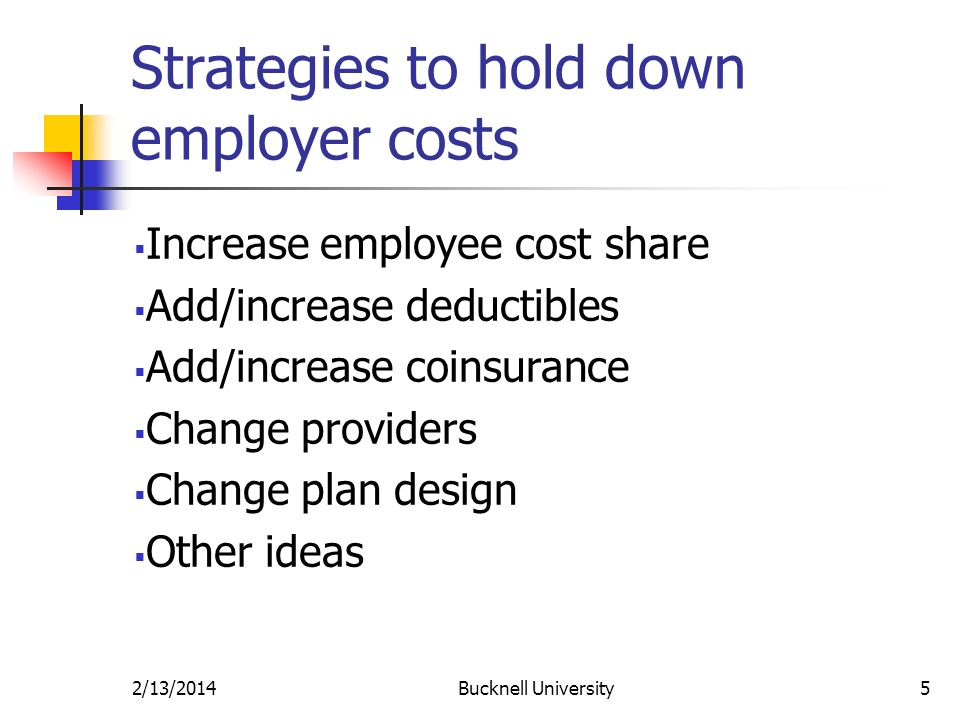 2/13/2014Bucknell University5 Strategies to hold down employer costs Increase employee cost share Add/increase deductibles Add/increase coinsurance Change providers Change plan design Other ideas