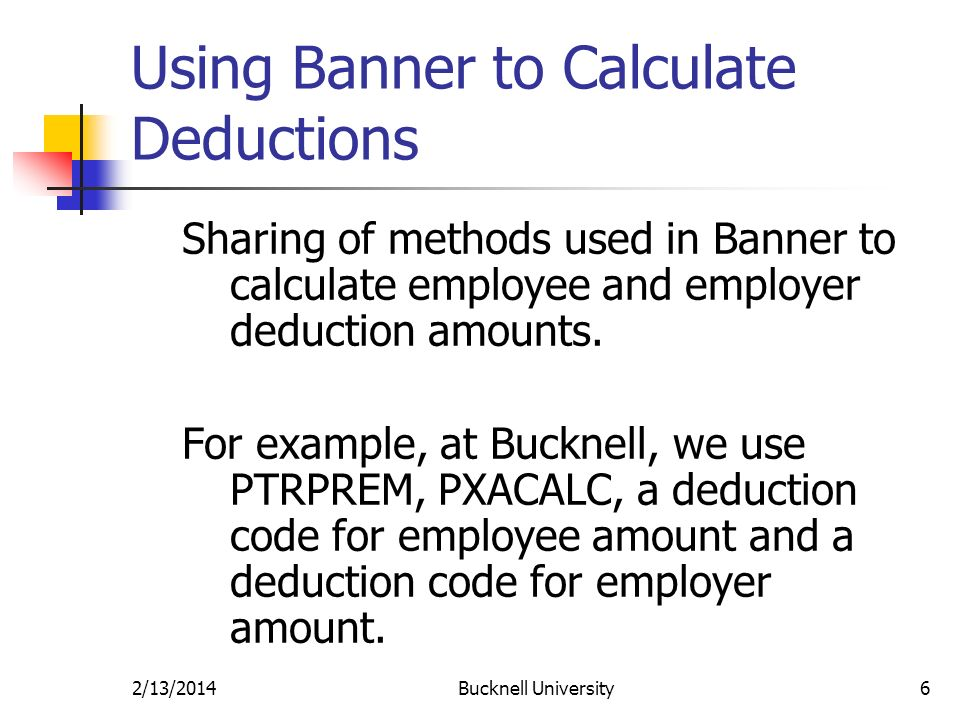 2/13/2014Bucknell University6 Using Banner to Calculate Deductions Sharing of methods used in Banner to calculate employee and employer deduction amounts.