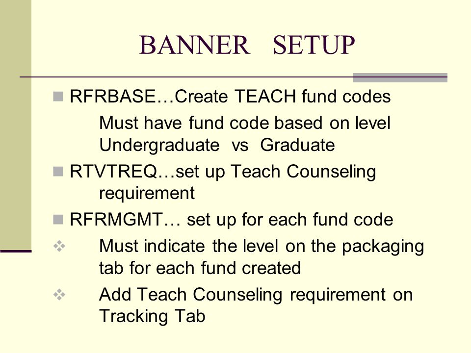 BANNER SETUP RFRBASE…Create TEACH fund codes Must have fund code based on level Undergraduate vs Graduate RTVTREQ…set up Teach Counseling requirement RFRMGMT… set up for each fund code Must indicate the level on the packaging tab for each fund created Add Teach Counseling requirement on Tracking Tab