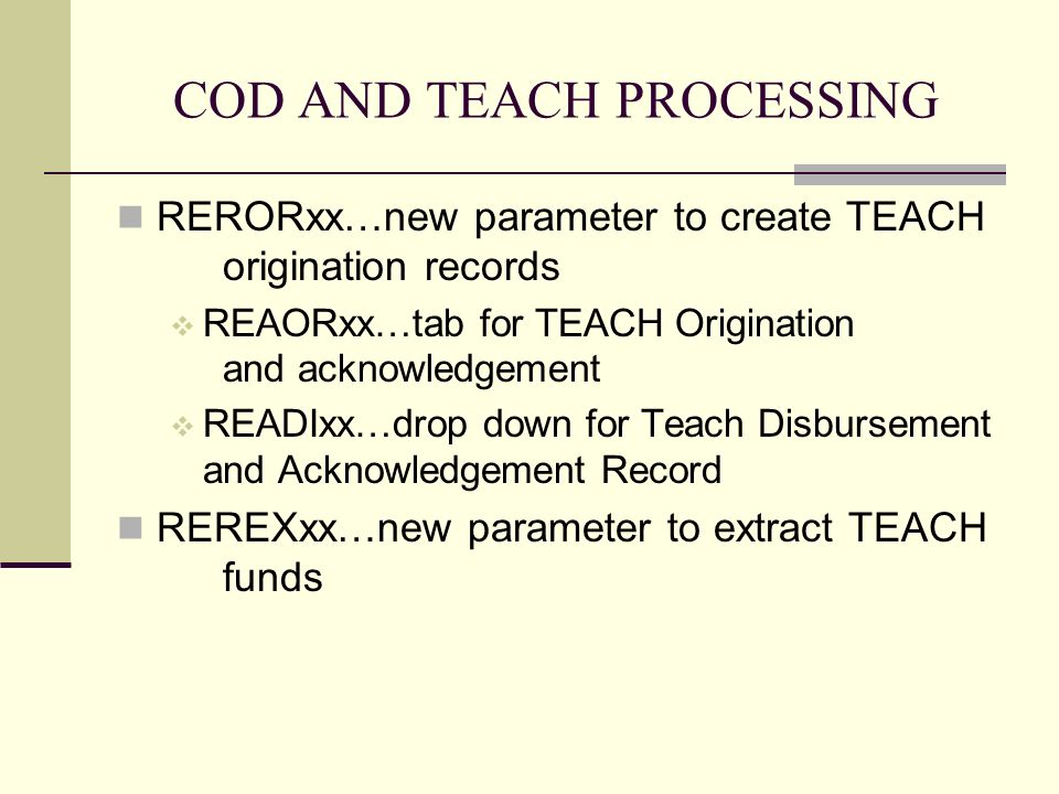 COD AND TEACH PROCESSING RERORxx…new parameter to create TEACH origination records REAORxx…tab for TEACH Origination and acknowledgement READIxx…drop down for Teach Disbursement and Acknowledgement Record REREXxx…new parameter to extract TEACH funds