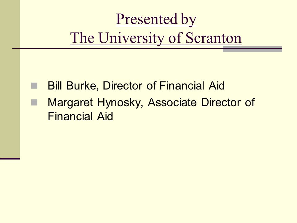 Presented by The University of Scranton Bill Burke, Director of Financial Aid Margaret Hynosky, Associate Director of Financial Aid