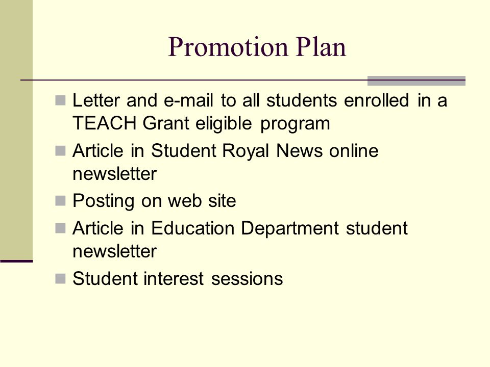Promotion Plan Letter and e-mail to all students enrolled in a TEACH Grant eligible program Article in Student Royal News online newsletter Posting on web site Article in Education Department student newsletter Student interest sessions