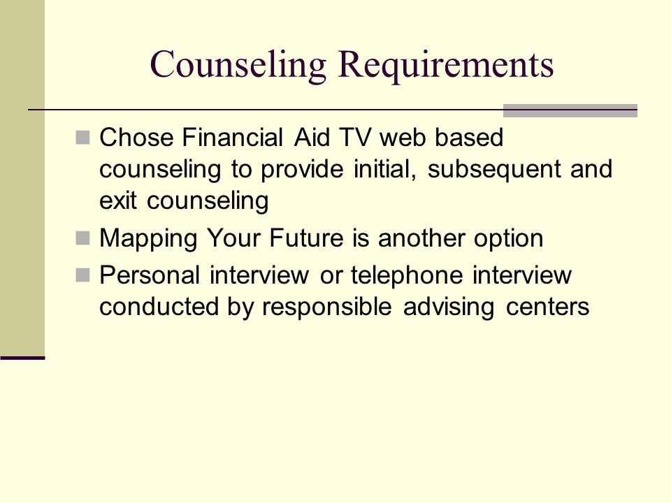 Counseling Requirements Chose Financial Aid TV web based counseling to provide initial, subsequent and exit counseling Mapping Your Future is another option Personal interview or telephone interview conducted by responsible advising centers