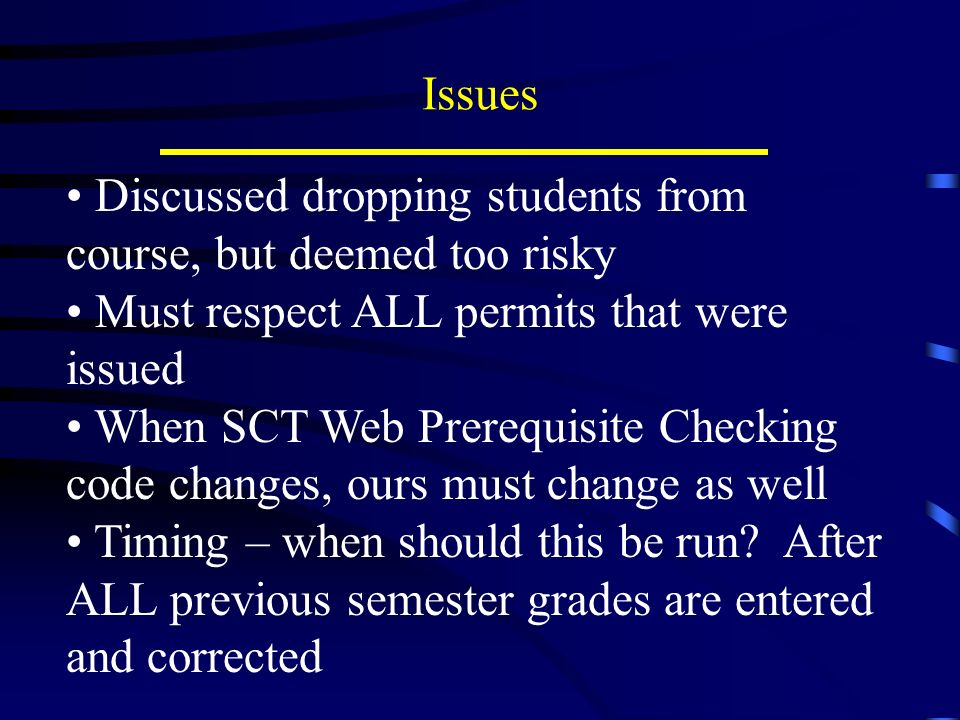 Issues Discussed dropping students from course, but deemed too risky Must respect ALL permits that were issued When SCT Web Prerequisite Checking code changes, ours must change as well Timing – when should this be run.
