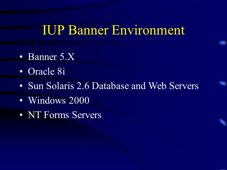 IUP Banner Environment Banner 5.X Oracle 8i Sun Solaris 2.6 Database and Web Servers Windows 2000 NT Forms Servers