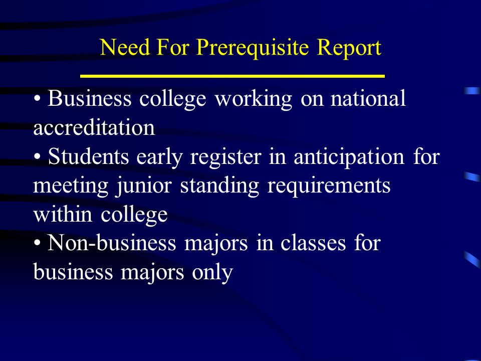 Need For Prerequisite Report Business college working on national accreditation Students early register in anticipation for meeting junior standing requirements within college Non-business majors in classes for business majors only