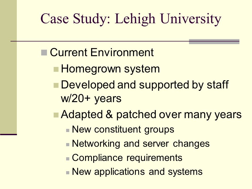 Case Study: Lehigh University Current Environment Homegrown system Developed and supported by staff w/20+ years Adapted & patched over many years New constituent groups Networking and server changes Compliance requirements New applications and systems