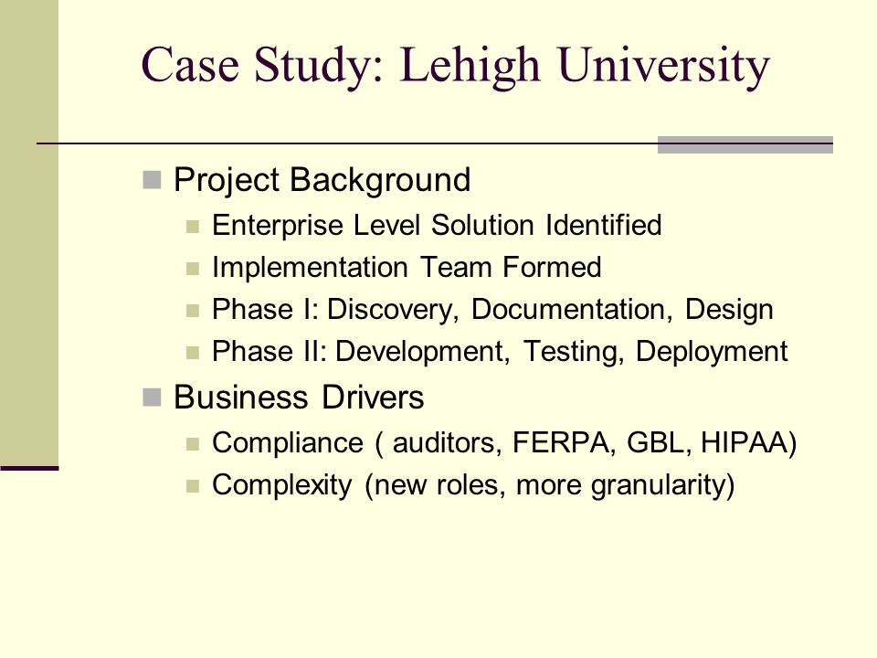 Case Study: Lehigh University Project Background Enterprise Level Solution Identified Implementation Team Formed Phase I: Discovery, Documentation, Design Phase II: Development, Testing, Deployment Business Drivers Compliance ( auditors, FERPA, GBL, HIPAA) Complexity (new roles, more granularity)