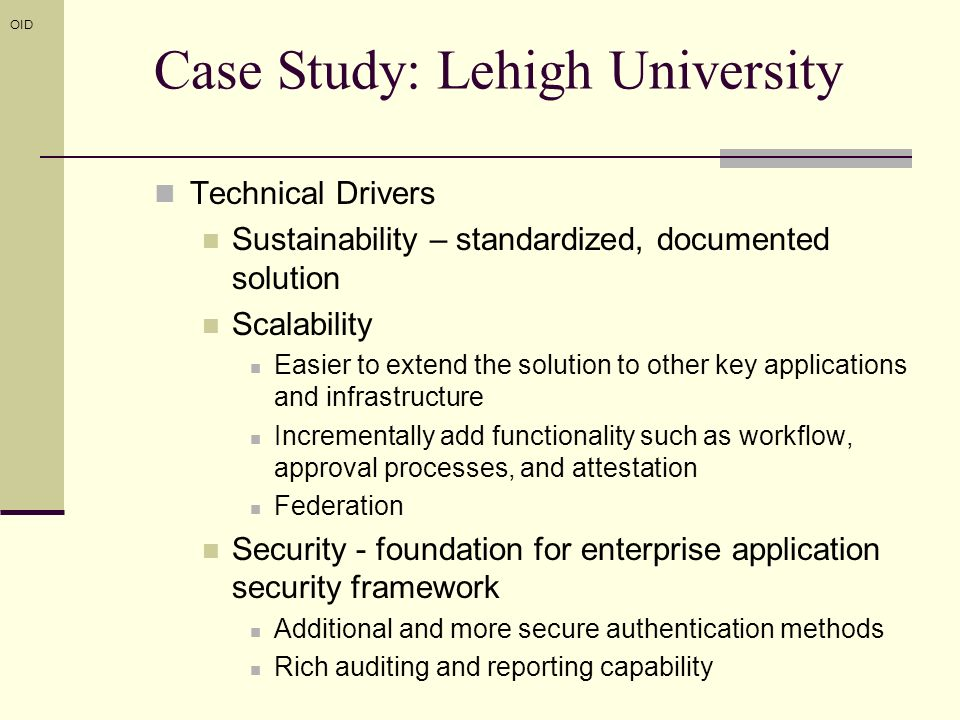 Technical Drivers Sustainability – standardized, documented solution Scalability Easier to extend the solution to other key applications and infrastructure Incrementally add functionality such as workflow, approval processes, and attestation Federation Security - foundation for enterprise application security framework Additional and more secure authentication methods Rich auditing and reporting capability OID