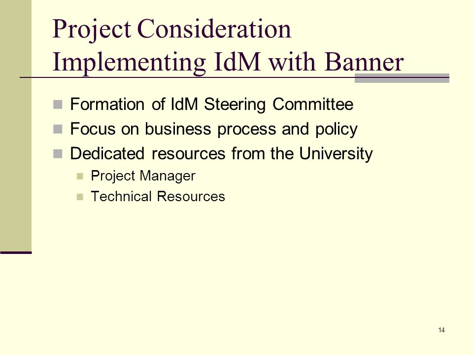 Project Consideration Implementing IdM with Banner Formation of IdM Steering Committee Focus on business process and policy Dedicated resources from the University Project Manager Technical Resources 14