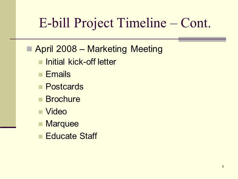 E-bill Project Timeline – Cont. April 2008 – Marketing Meeting Initial kick-off letter Emails Postcards Brochure Video Marquee Educate Staff 6