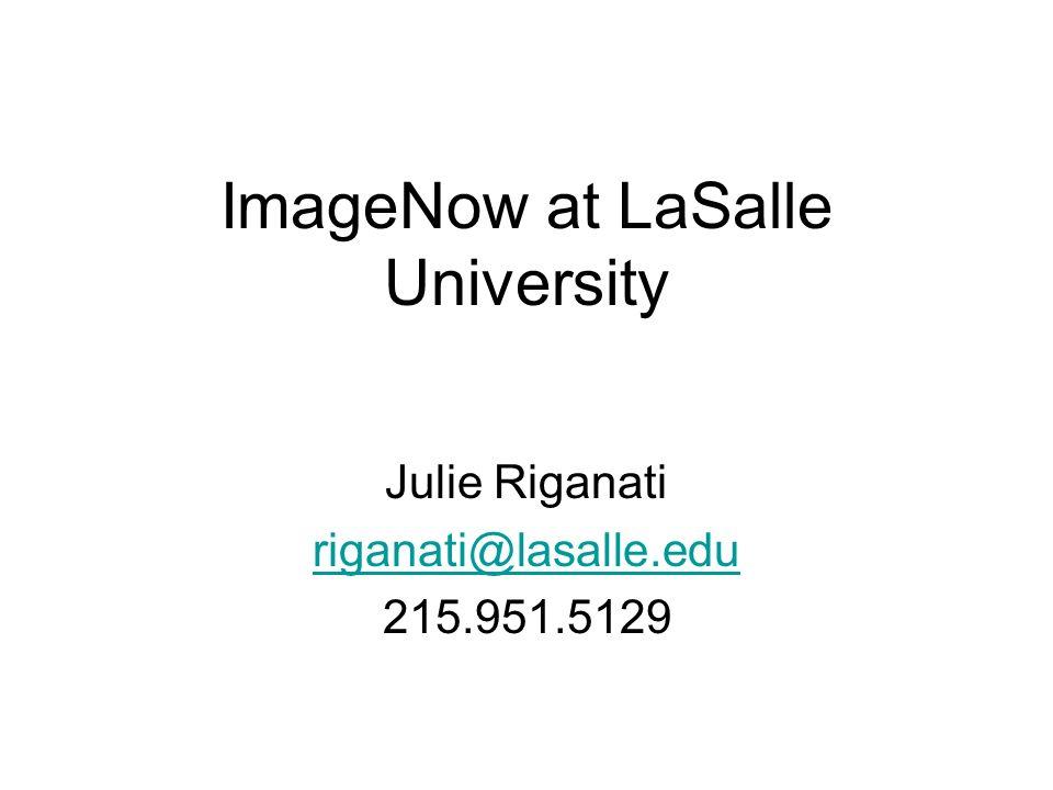 ImageNow at LaSalle University Julie Riganati riganati@lasalle.edu 215.951.5129