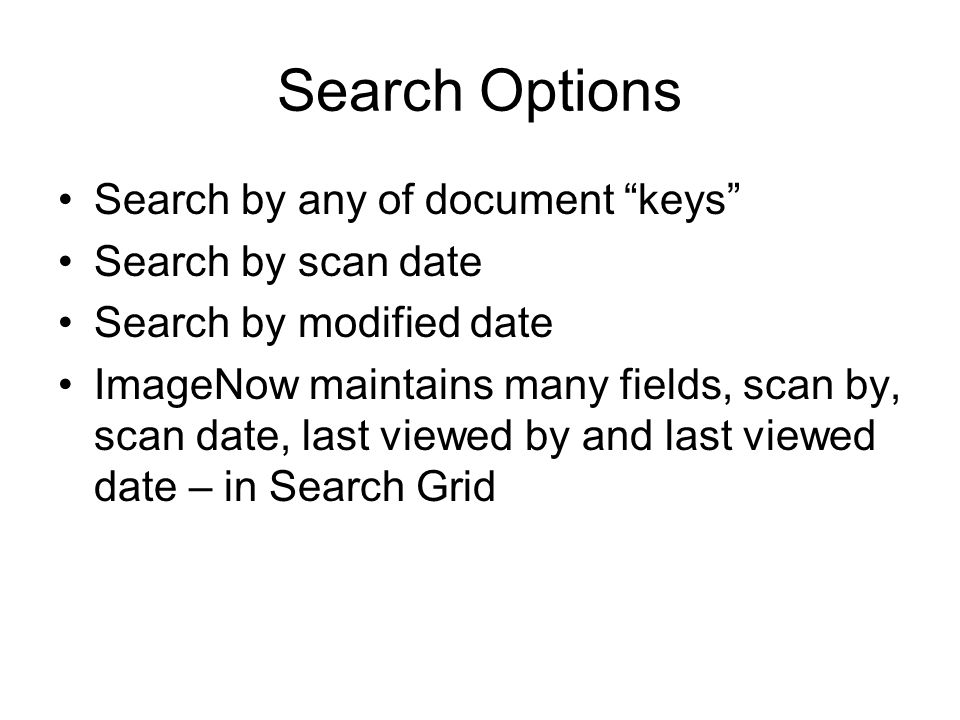 Search Options Search by any of document keys Search by scan date Search by modified date ImageNow maintains many fields, scan by, scan date, last viewed by and last viewed date – in Search Grid