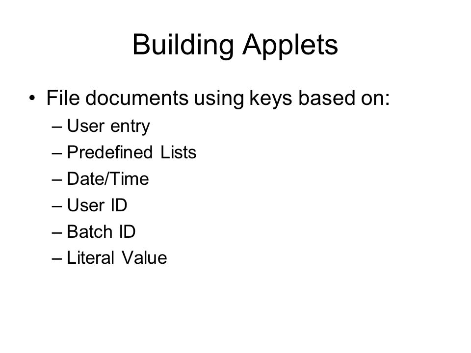 Building Applets File documents using keys based on: –User entry –Predefined Lists –Date/Time –User ID –Batch ID –Literal Value
