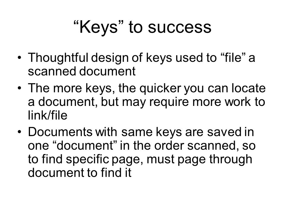 Keys to success Thoughtful design of keys used to file a scanned document The more keys, the quicker you can locate a document, but may require more work to link/file Documents with same keys are saved in one document in the order scanned, so to find specific page, must page through document to find it