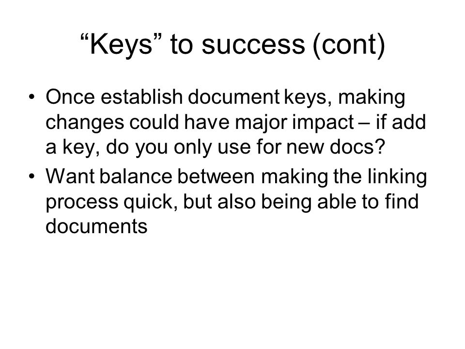Keys to success (cont) Once establish document keys, making changes could have major impact – if add a key, do you only use for new docs.