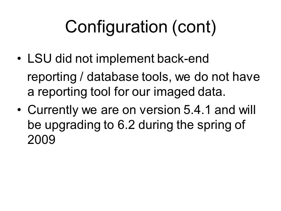 Configuration (cont) LSU did not implement back-end reporting / database tools, we do not have a reporting tool for our imaged data.