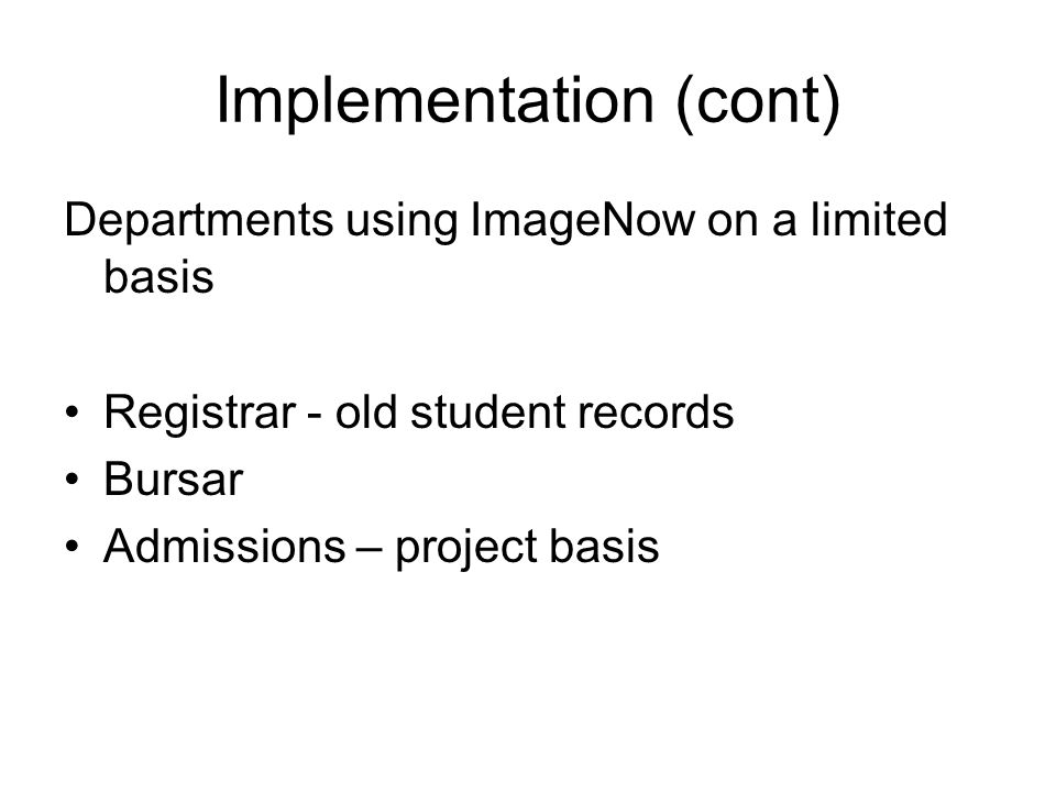 Implementation (cont) Departments using ImageNow on a limited basis Registrar - old student records Bursar Admissions – project basis