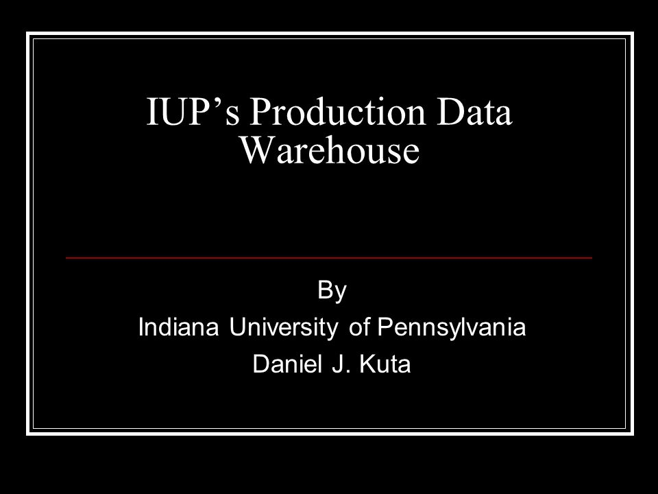 IUPs Production Data Warehouse By Indiana University of Pennsylvania Daniel J. Kuta