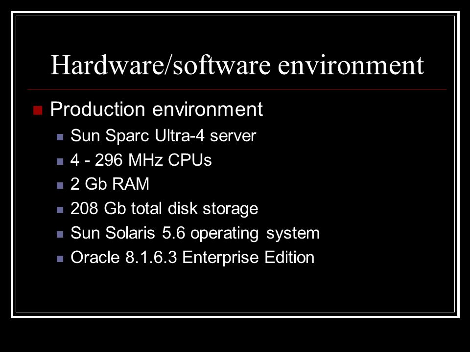 Hardware/software environment Production environment Sun Sparc Ultra-4 server 4 - 296 MHz CPUs 2 Gb RAM 208 Gb total disk storage Sun Solaris 5.6 oper
