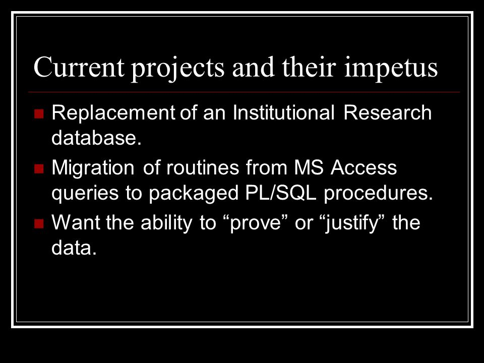 Current projects and their impetus Replacement of an Institutional Research database.