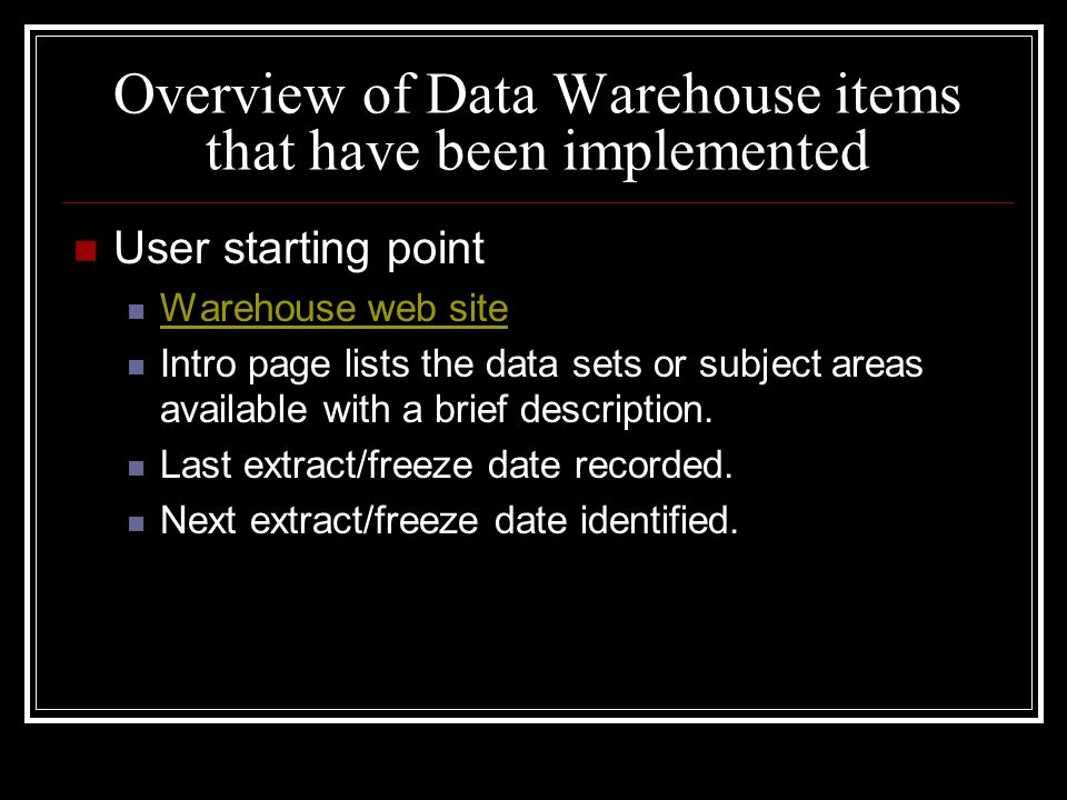 Overview of Data Warehouse items that have been implemented User starting point Warehouse web site Intro page lists the data sets or subject areas available with a brief description.
