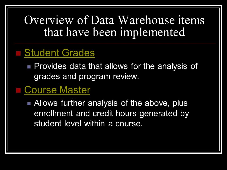Overview of Data Warehouse items that have been implemented Student Grades Provides data that allows for the analysis of grades and program review. Co