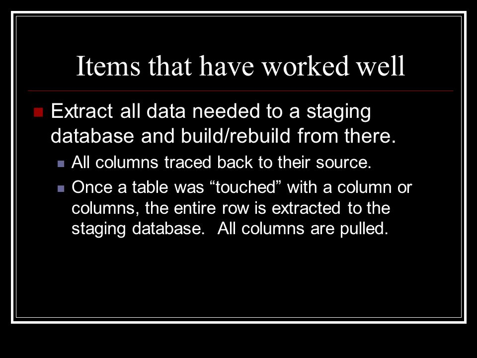 Items that have worked well Extract all data needed to a staging database and build/rebuild from there.