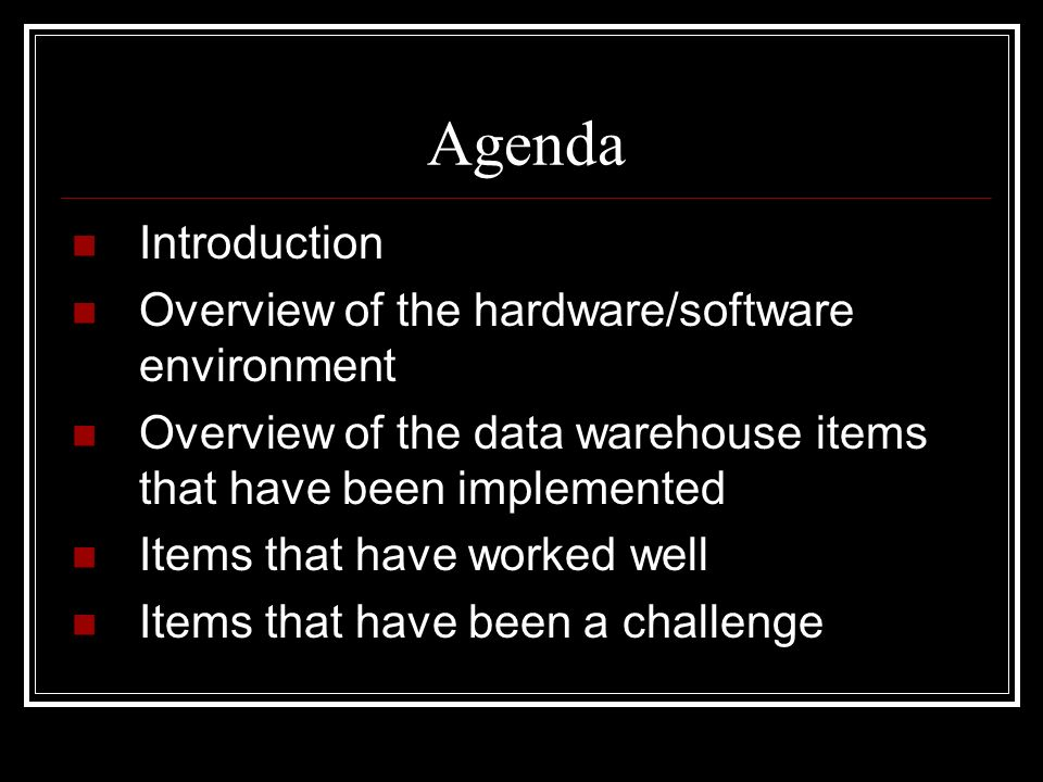 Agenda Introduction Overview of the hardware/software environment Overview of the data warehouse items that have been implemented Items that have worked well Items that have been a challenge